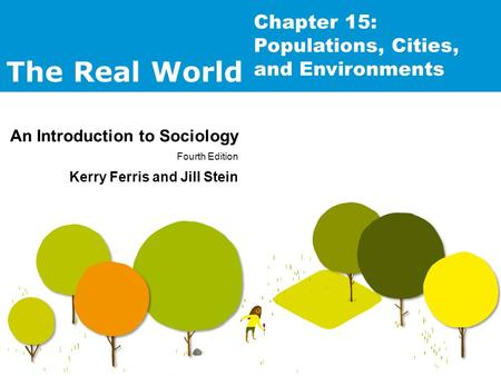 The Real World An Introduction to Sociology Fourth Edition Kerry Ferris and Jill Stein Chapter 15: Populations, Cities, and Environments.