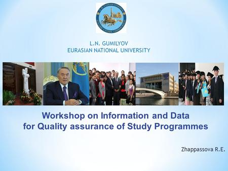 Zhappassova R.E. L.N. GUMILYOV EURASIAN NATIONAL UNIVERSITY Workshop on Information and Data for Quality assurance of Study Programmes.