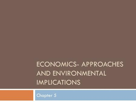 ECONOMICS- APPROACHES AND ENVIRONMENTAL IMPLICATIONS Chapter 5.