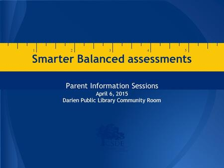Smarter Balanced assessments Parent Information Sessions April 6, 2015 Darien Public Library Community Room.