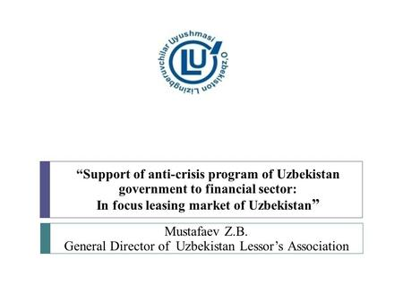 """Support of anti-crisis program of Uzbekistan government to financial sector: In focus leasing market of Uzbekistan "" Mustafaev Z.B. General Director of."