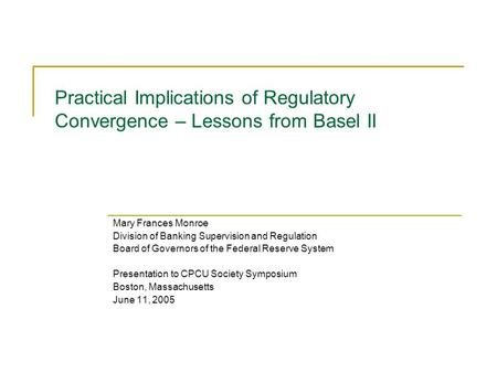 Practical Implications of Regulatory Convergence – Lessons from Basel II Mary Frances Monroe Division of Banking Supervision and Regulation Board of Governors.