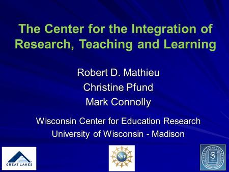 The Center for the Integration of Research, Teaching and Learning Robert D. Mathieu Christine Pfund Mark Connolly Wisconsin Center for Education Research.