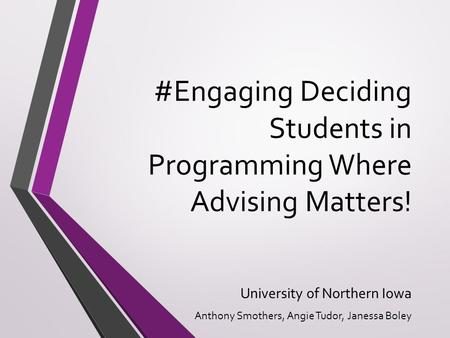 #Engaging Deciding Students in Programming Where Advising Matters! University of Northern Iowa Anthony Smothers, Angie Tudor, Janessa Boley.