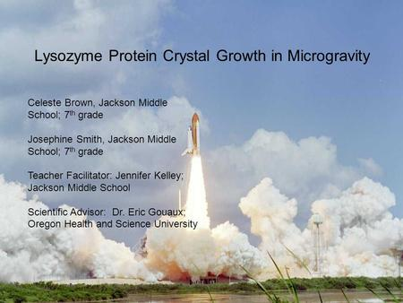 Lysozyme Protein Crystal Growth in Microgravity Celeste Brown, Jackson Middle School; 7 th grade Josephine Smith, Jackson Middle School; 7 th grade Teacher.