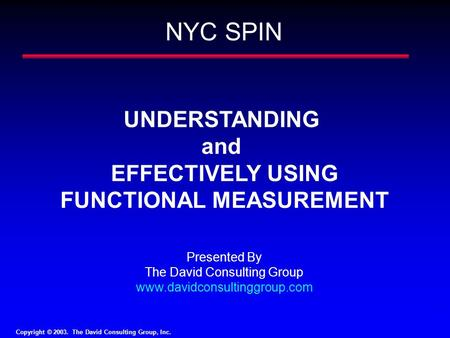 Copyright © 2003. The David Consulting Group, Inc. 1 UNDERSTANDING and EFFECTIVELY USING FUNCTIONAL MEASUREMENT Presented By The David Consulting Group.