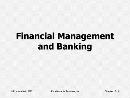 © Prentice Hall, 2007Excellence in Business, 3eChapter 17 - 1 Financial Management and Banking.