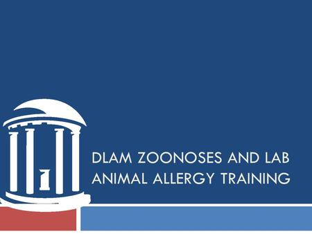 DLAM ZOONOSES AND LAB ANIMAL ALLERGY TRAINING. Purpose of Program This training is intended for research animal handlers and animal caretakers who are.