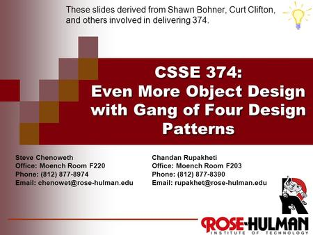CSSE 374: Even More Object Design with Gang of Four Design Patterns These slides derived from Shawn Bohner, Curt Clifton, and others involved in delivering.