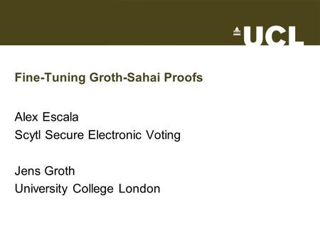 Fine-Tuning Groth-Sahai Proofs Alex Escala Scytl Secure Electronic Voting Jens Groth University College London.