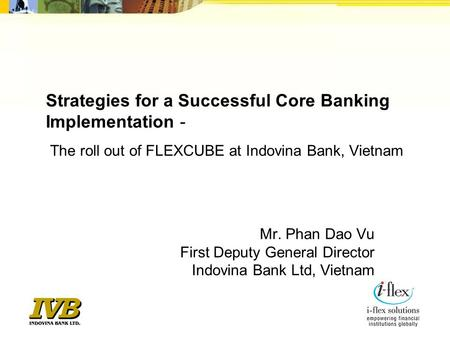 Strategies for a Successful Core Banking Implementation -    The roll out of FLEXCUBE at Indovina Bank, Vietnam Mr. Phan Dao Vu First Deputy General Director.