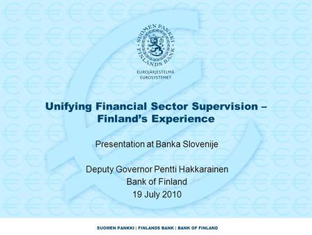 SUOMEN PANKKI | FINLANDS BANK | BANK OF FINLAND Unifying Financial Sector Supervision – Finland's Experience Presentation at Banka Slovenije Deputy Governor.