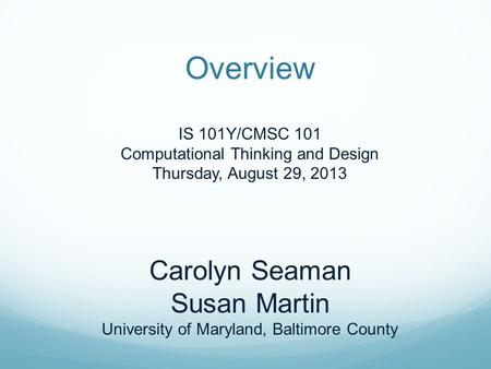 Overview IS 101Y/CMSC 101 Computational Thinking and Design Thursday, August 29, 2013 Carolyn Seaman Susan Martin University of Maryland, Baltimore County.