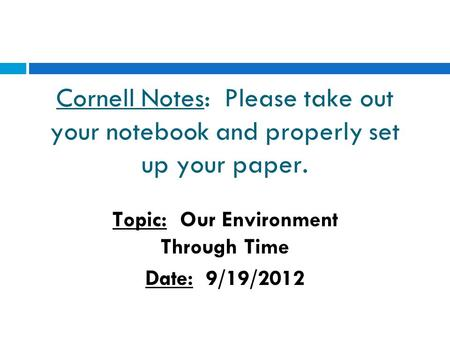 Cornell Notes: Please take out your notebook and properly set up your paper. Topic: Our Environment Through Time Date: 9/19/2012.