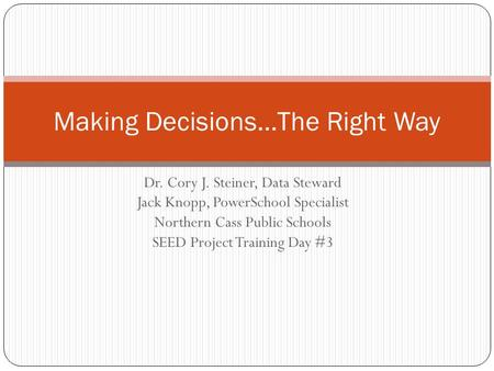 Dr. Cory J. Steiner, Data Steward Jack Knopp, PowerSchool Specialist Northern Cass Public Schools SEED Project Training Day #3 Making Decisions…The Right.