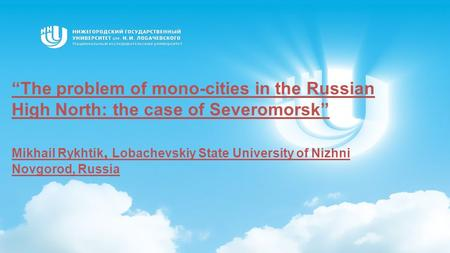 """The problem of mono-cities in the Russian High North: the case of Severomorsk"" Mikhail Rykhtik, Lobachevskiy State University of Nizhni Novgorod, Russia."