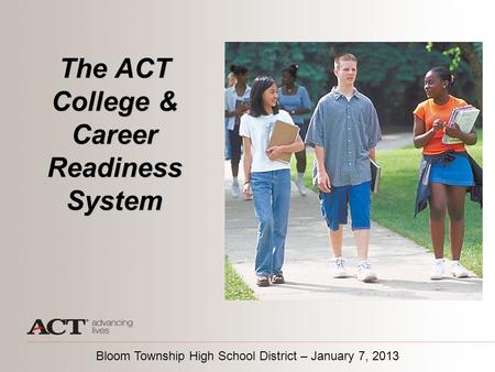 The ACT College & Career Readiness System Bloom Township High School District – January 7, 2013.