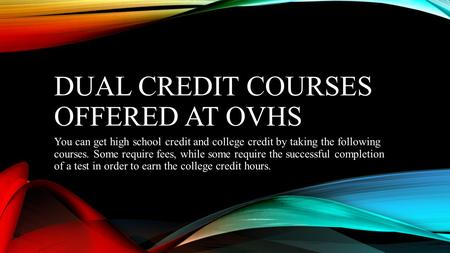 DUAL CREDIT COURSES OFFERED AT OVHS You can get high school credit and college credit by taking the following courses. Some require fees, while some require.
