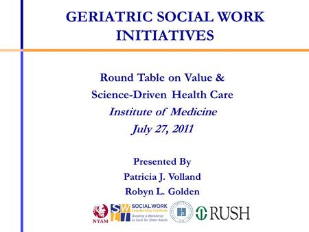 Round Table on Value & Science-Driven Health Care Institute of Medicine July 27, 2011 Presented By Patricia J. Volland Robyn L. Golden GERIATRIC SOCIAL.