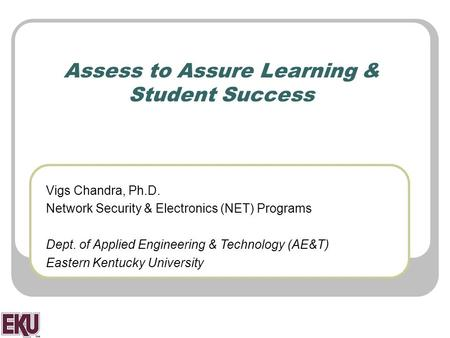 Assess to Assure Learning & Student Success Vigs Chandra, Ph.D. Network Security & Electronics (NET) Programs Dept. of Applied Engineering & Technology.