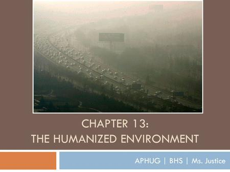 CHAPTER 13: THE HUMANIZED ENVIRONMENT APHUG | BHS | Ms. Justice.