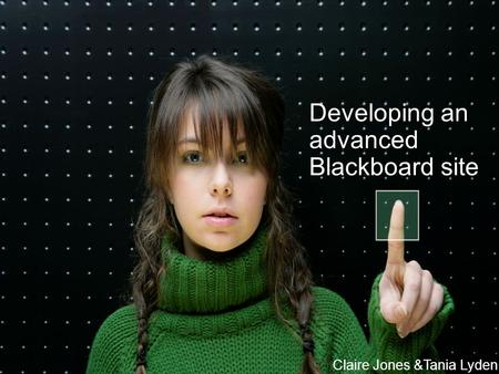 © University of Reading 2006www.reading.ac.uk Claire Jones &Tania Lyden Developing an advanced Blackboard site Claire Jones &Tania Lyden.