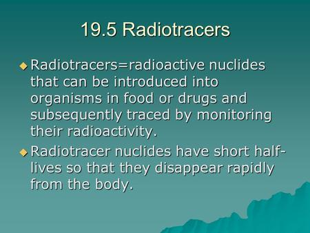 19.5 Radiotracers  Radiotracers=radioactive nuclides that can be introduced into organisms in food or drugs and subsequently traced by monitoring their.