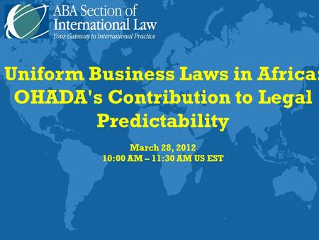Uniform Business Laws in Africa: OHADA's Contribution to Legal Predictability March 28, 2012 10:00 AM – 11:30 AM US EST.