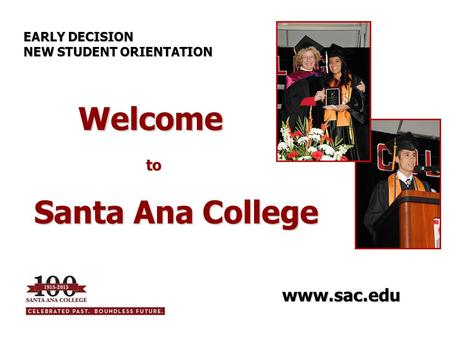 Welcome to Welcome to Santa Ana College EARLY DECISION NEW STUDENT ORIENTATION www.sac.edu.