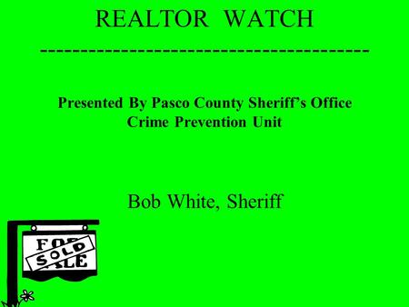 REALTOR WATCH ---------------------------------------- Presented By Pasco County Sheriff's Office Crime Prevention Unit Bob White, Sheriff.