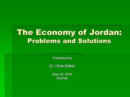 The Economy of Jordan: Problems and Solutions Presented by Dr. Ohan Balian May 03, 2010 Amman.