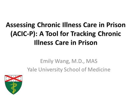 Assessing Chronic Illness Care in Prison (ACIC-P): A Tool for Tracking Chronic Illness Care in Prison Emily Wang, M.D., MAS Yale University School of Medicine.
