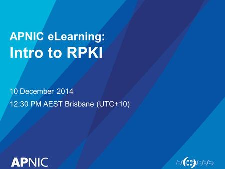 APNIC eLearning: Intro to RPKI 10 December 2014 12:30 PM AEST Brisbane (UTC+10)