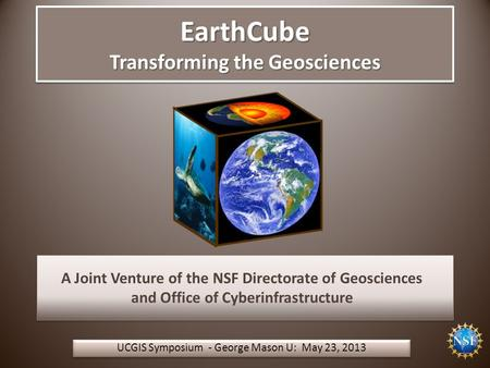 EarthCube Transforming the Geosciences UCGIS Symposium - George Mason U: May 23, 2013 A Joint Venture of the NSF Directorate of Geosciences and Office.