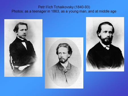 Petr Il'ich Tchaikovsky (1840-93) Photos: as a teenager in 1863, as a young man, and at middle age.