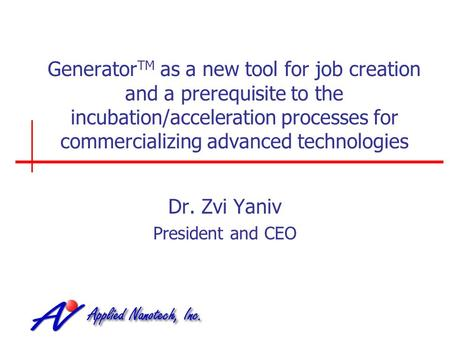 Generator TM as a new tool for job creation and a prerequisite to the incubation/acceleration processes for commercializing advanced technologies Dr. Zvi.