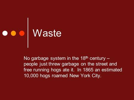Waste No garbage system in the 18 th century – people just threw garbage on the street <strong>and</strong> free running hogs ate it. In 1865 an estimated 10,000 hogs roamed.