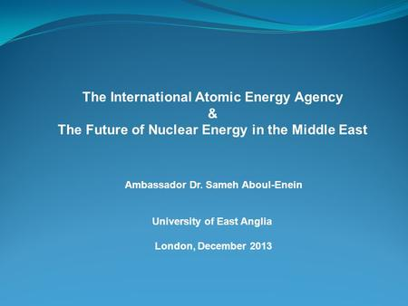 The International Atomic Energy Agency & The Future of Nuclear Energy in the Middle East Ambassador Dr. Sameh Aboul-Enein University of East Anglia London,