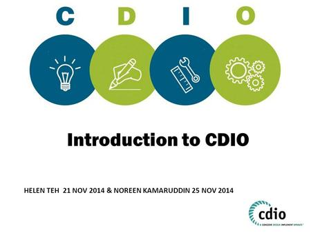 Introduction to CDIO How many of you have heard of CDIO? CDIO is an acronym. Can anyone tell me what C, D, I and O stand for? HELEN TEH 21 NOV 2014 &