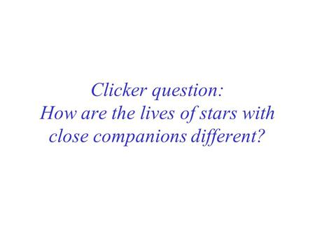 Clicker question: How are the lives of stars with close companions different?