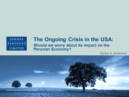 © 2007 Europa Partners Ltd. All rights reserved. The Ongoing Crisis in the USA: Carlos A. Anderson Should we worry about its impact on the Peruvian Economy?
