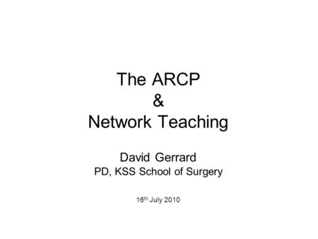 The ARCP & Network Teaching David Gerrard PD, KSS School of Surgery 16 th July 2010.