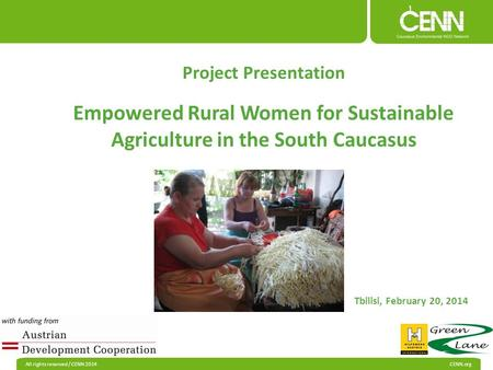 All rights reserved / CENN 2014 CENN.org Project Presentation Empowered Rural Women for Sustainable Agriculture in the South Caucasus Tbilisi, February.