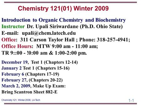 1-1 Chemistry 121, Winter 2008, LA Tech Introduction to Organic Chemistry and Biochemistry Instructor Dr. Upali Siriwardane (Ph.D. Ohio State) E-mail: