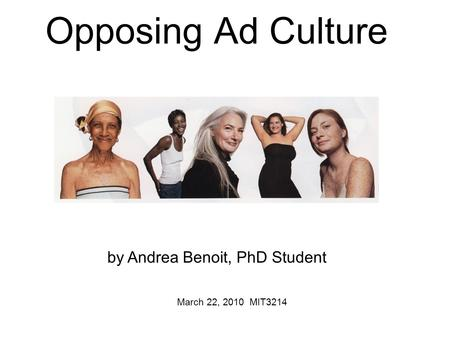Opposing Ad Culture March 22, 2010 MIT3214 by Andrea Benoit, PhD Student.
