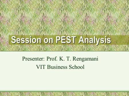 Session on PEST Analysis Presenter: Prof. K. T. Rengamani VIT Business School.