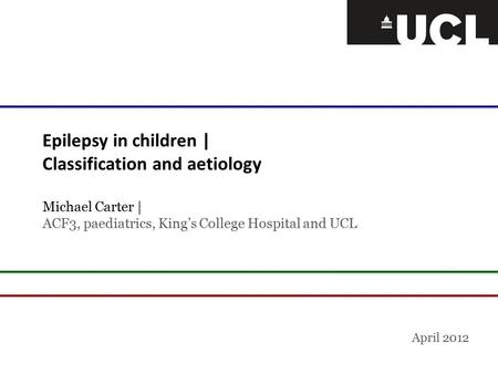 Epilepsy in children | Classification and aetiology Michael Carter | ACF3, paediatrics, King's College Hospital and UCL April 2012.
