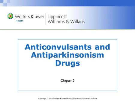 Copyright © 2013 Wolters Kluwer Health | Lippincott Williams & Wilkins Anticonvulsants and Antiparkinsonism Drugs Chapter 5.
