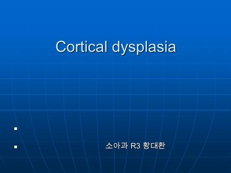 Cortical dysplasia 소아과 R3 황대환 소아과 R3 황대환. Cortical dysplasia Disturbed development of cells that normally participate in formation of the cerebral cortex.