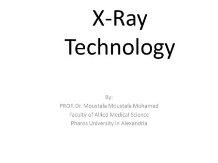 <strong>X</strong>-<strong>Ray</strong> Technology By: PROF. Dr. Moustafa Moustafa Mohamed Faculty of Allied Medical Science Pharos University in Alexandria.